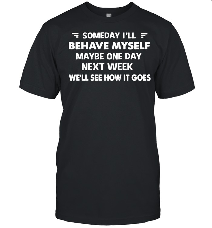 Someday I'll Behave Myself Maybe One Day Next Week We'll See How It Goes shirt Classic Men's T-shirt