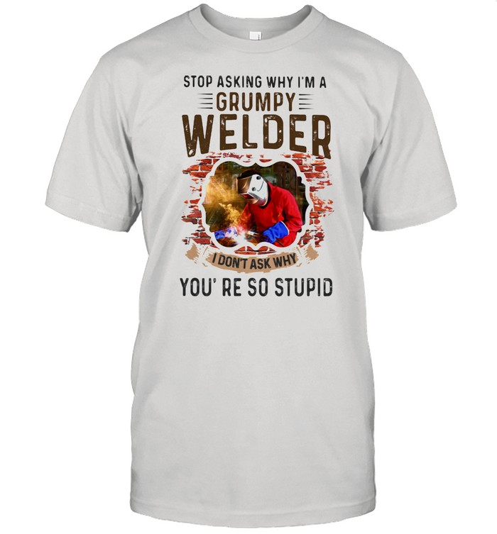 Stop Asking Why I'm A Grumpy Welder I Don't Ask Why You're So Stupid  Classic Men's T-shirt