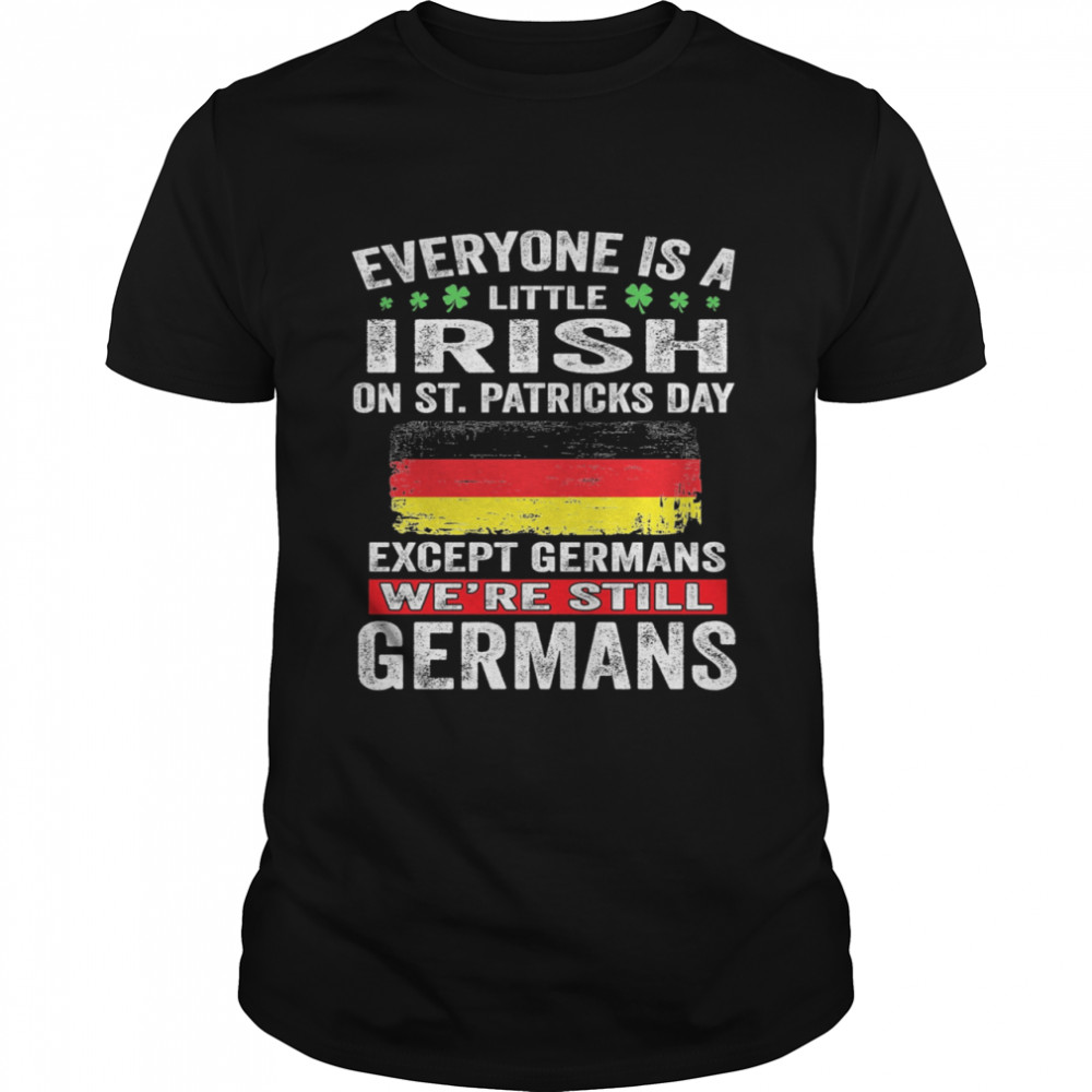 Everyone Is A Little Irish on St Patricks Day Except Norwegians We're Still Germans  Classic Men's T-shirt
