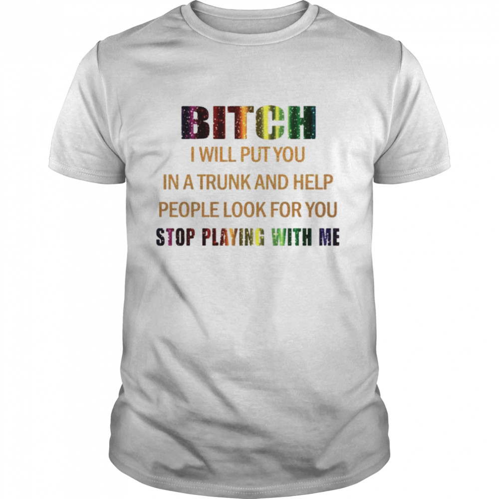 Bitch I will put you in a trunk and help people look for you stop playing with you shirt Classic Men's T-shirt