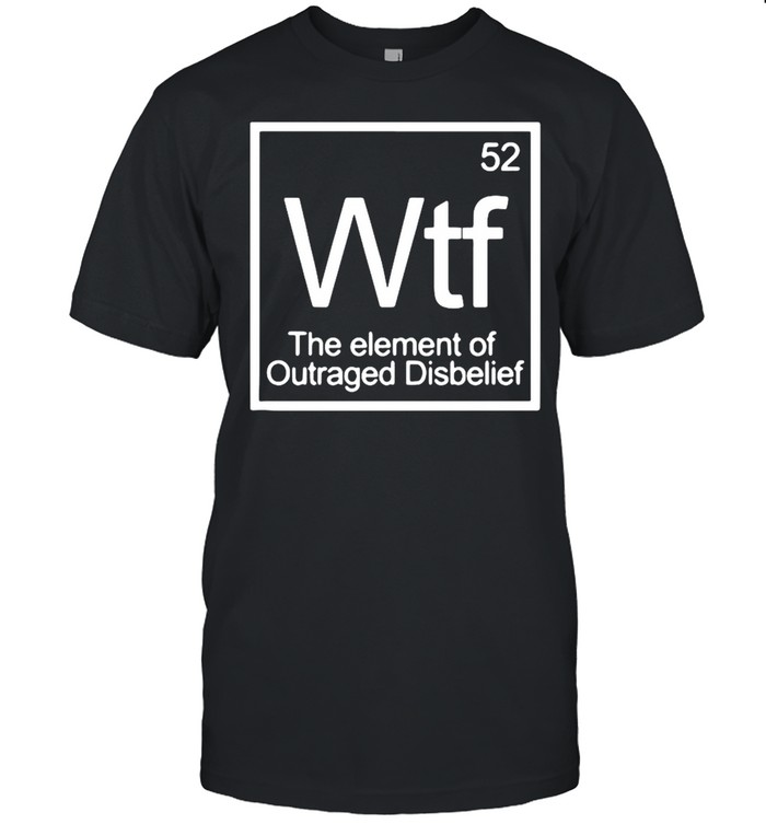Chemistry 52 Wtf The Element Of Outraged Disbelief shirt Classic Men's T-shirt