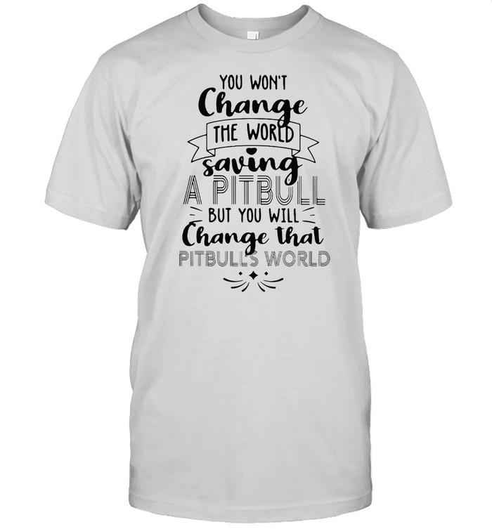 You Won't Change The World Saving A Pitbull But You Will Change That Pitbulls World T-shirt Classic Men's T-shirt