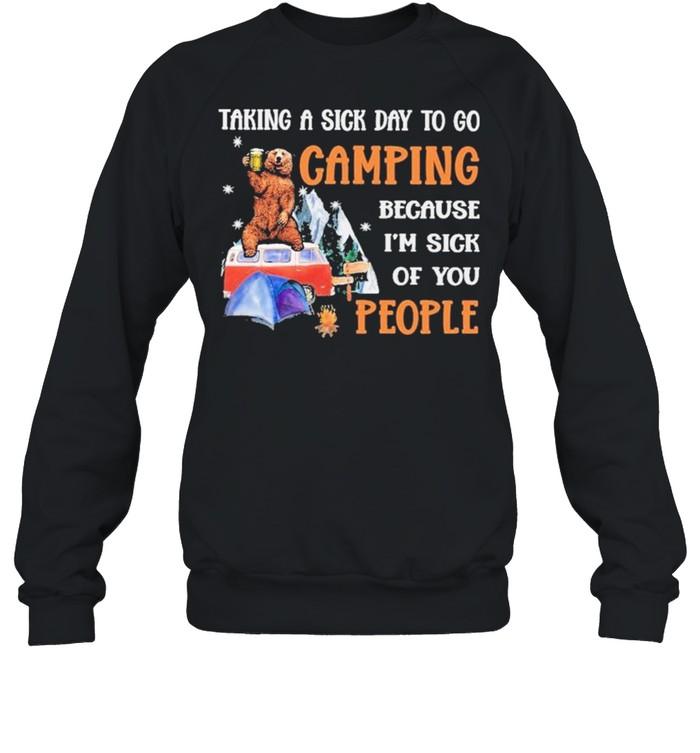 Taking a sick day to go Camping because Im sick of you people shirt Unisex Sweatshirt