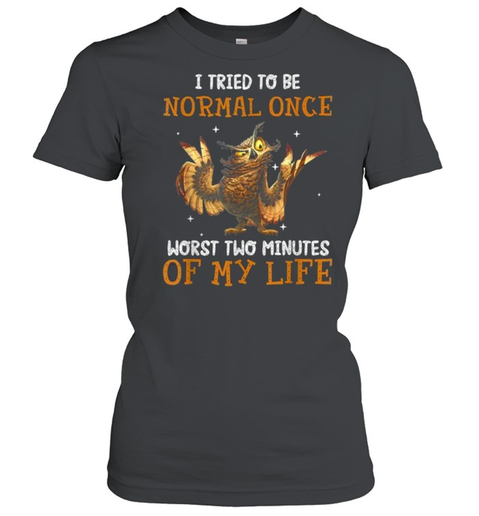 I Tried To Be Normal Once Worst Two Minutes Of My Life Owl T- Classic Women's T-shirt