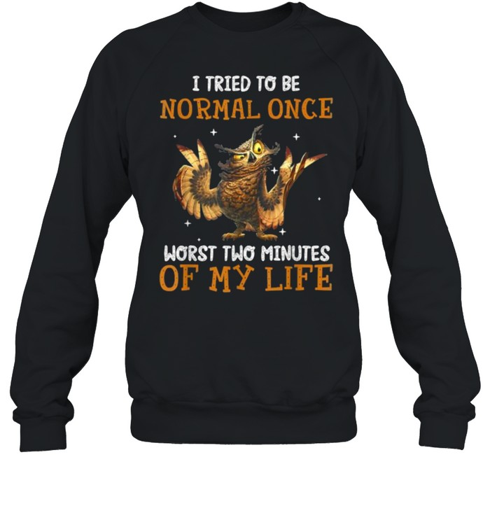 I Tried To Be Normal Once Worst Two Minutes Of My Life Owl T- Unisex Sweatshirt