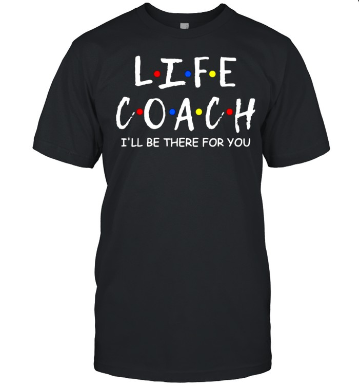 Life Coach i'll be there for you Mentor Health Coach T- Classic Men's T-shirt