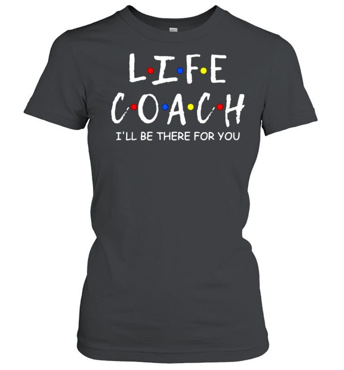 Life Coach i'll be there for you Mentor Health Coach T- Classic Women's T-shirt