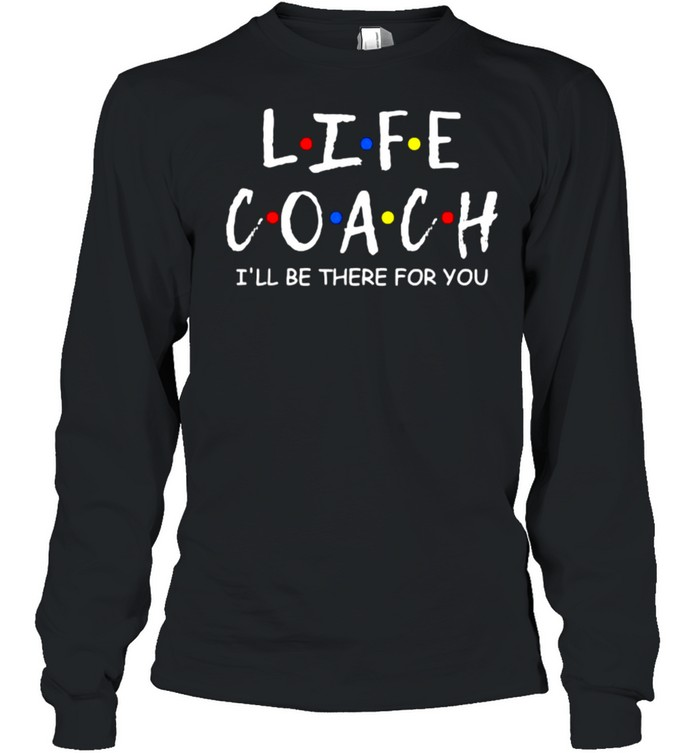 Life Coach i'll be there for you Mentor Health Coach T- Long Sleeved T-shirt