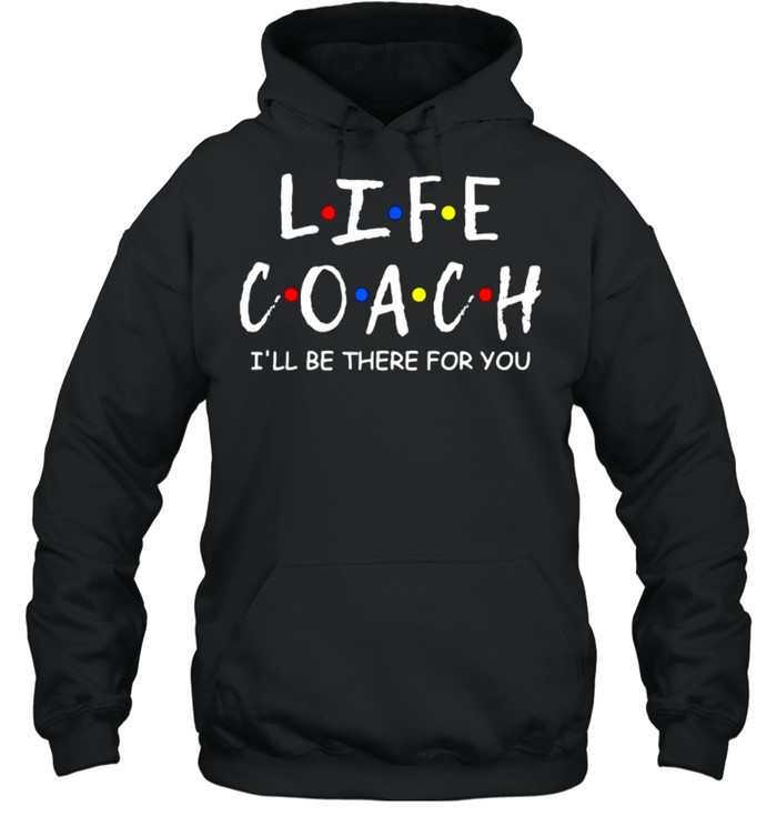 Life Coach i'll be there for you Mentor Health Coach T- Unisex Hoodie