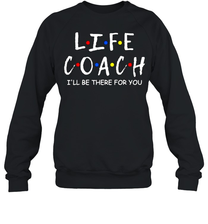 Life Coach i'll be there for you Mentor Health Coach T- Unisex Sweatshirt