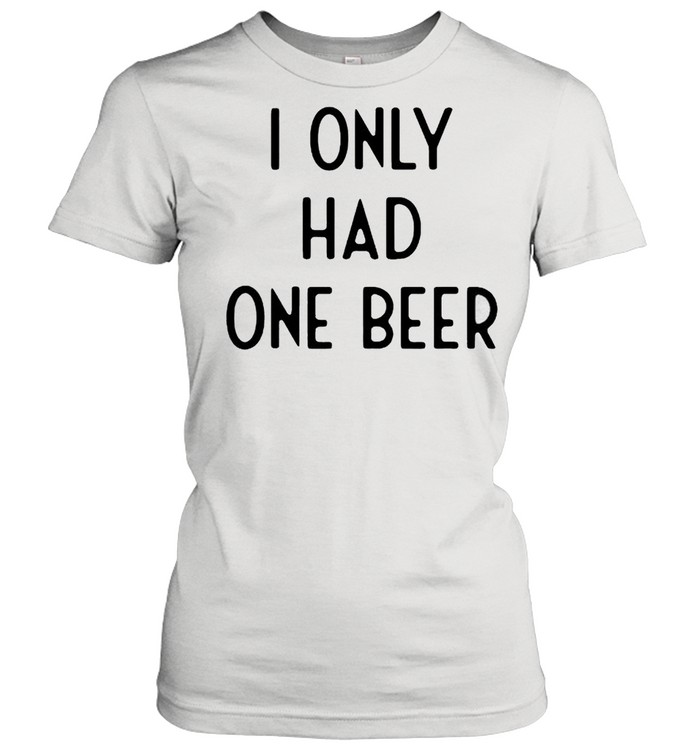 I only had one beer shirt Classic Women's T-shirt