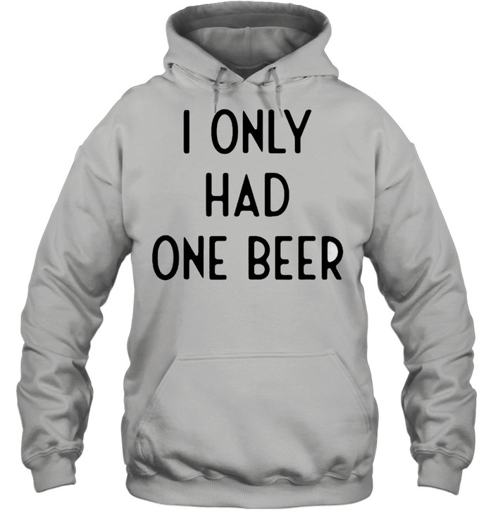 I only had one beer shirt Unisex Hoodie