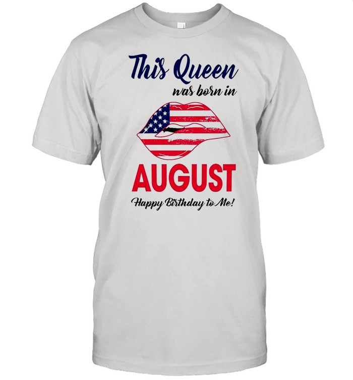 Lips American Flag This Queen Was Born August Happy Birthday To Me shirt Classic Men's T-shirt