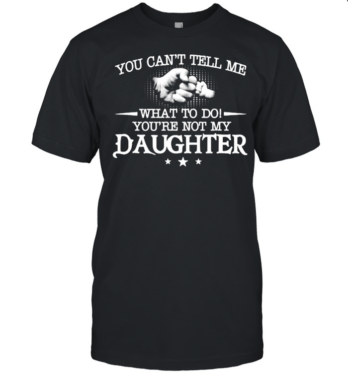 You can't tell me what to do you're not my daughter T- Classic Men's T-shirt