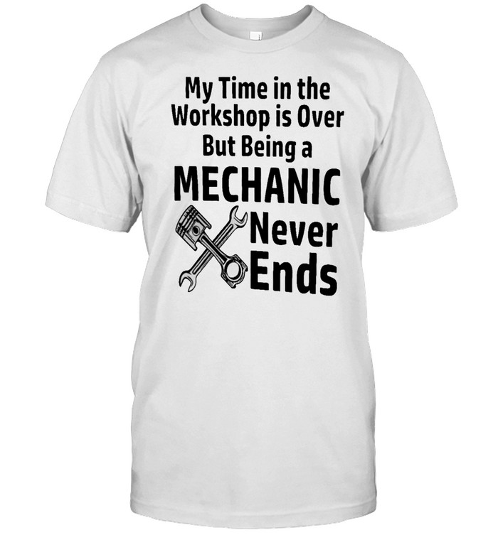 My Time In The Workshop Is Over But Being A Mechanic Never Ends shirt Classic Men's T-shirt
