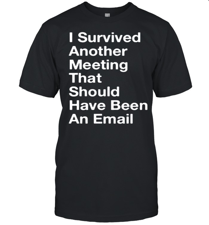 I Survived Another Meeting That Should Have Been An Email shirt Classic Men's T-shirt