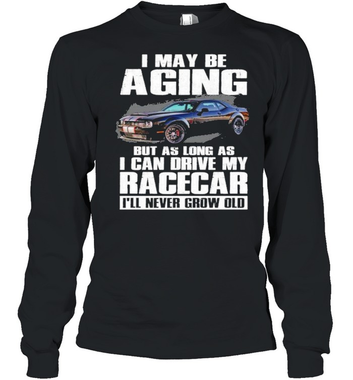 I may be aging but as long as I can drive my racecar ill never grow old shirt Long Sleeved T-shirt