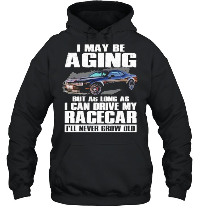 I may be aging but as long as I can drive my racecar ill never grow old shirt Unisex Hoodie