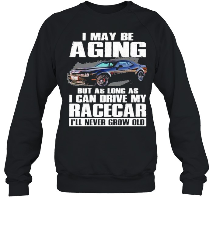 I may be aging but as long as I can drive my racecar ill never grow old shirt Unisex Sweatshirt