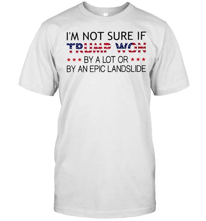 I'm not sure if Trump won by a lot or by an epic landslide shirt Classic Men's T-shirt