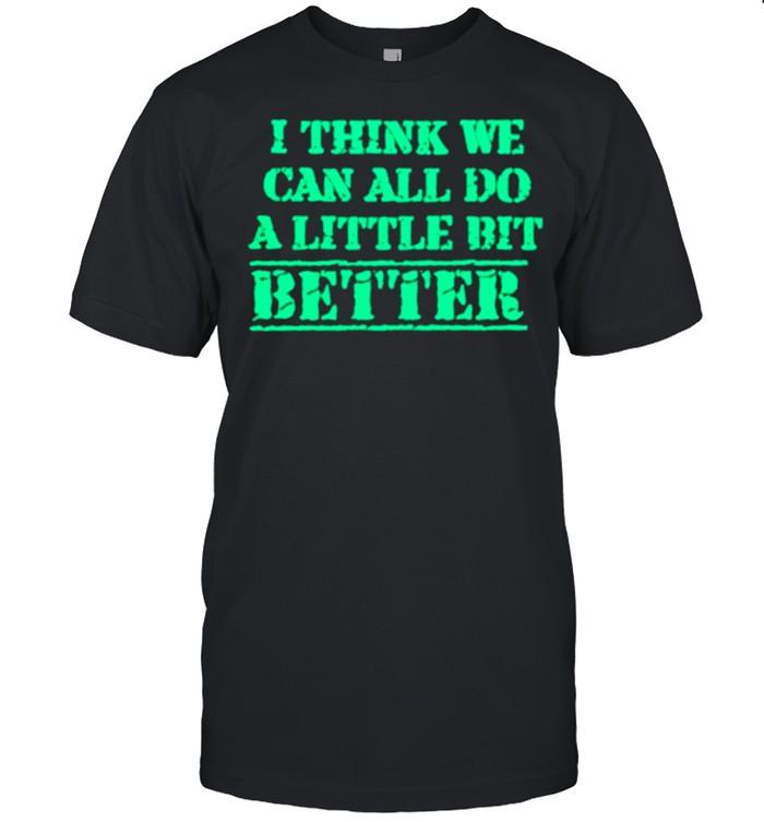 I Think We Can All Do A Little Bit Better shirt Classic Men's T-shirt
