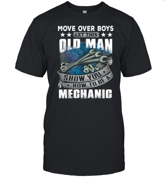 Move Over Boys Let This Old Man Show You How To BeA Mechanic T- Classic Men's T-shirt
