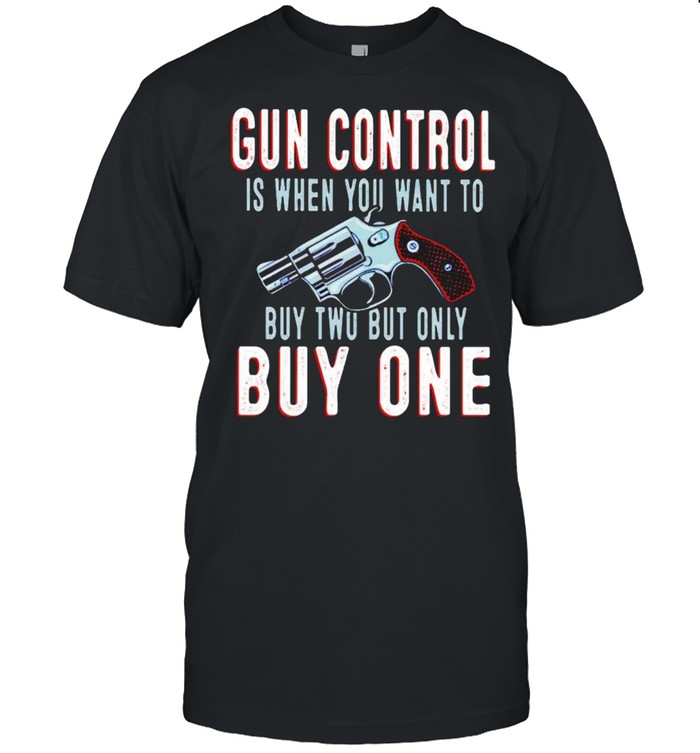 Gun control is when you want to buy two but only but one shirt Classic Men's T-shirt
