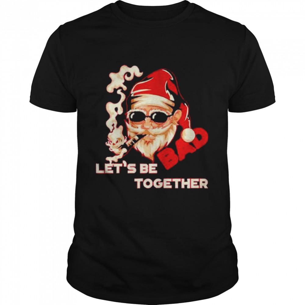 Bad Santa let's be together shirt