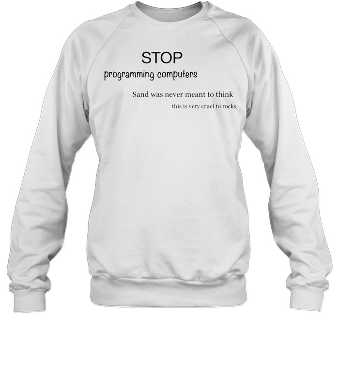 stop programming computers sand was never meant to think butt praxis stop programming computers sand was never meant to think shirt Unisex Sweatshirt
