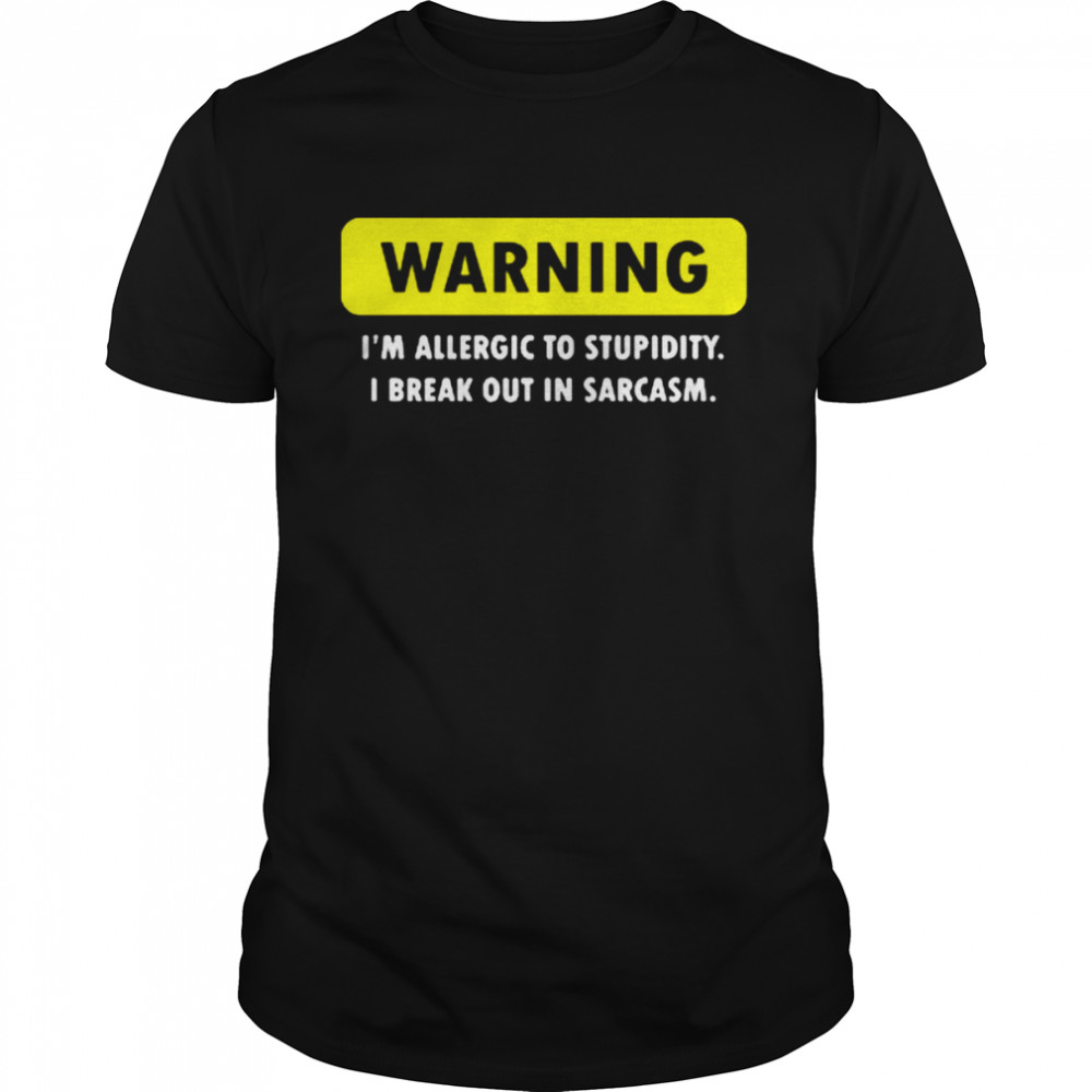 Warning I'm Allergic To Stupidity I Break Out In Sarcasm Shirt