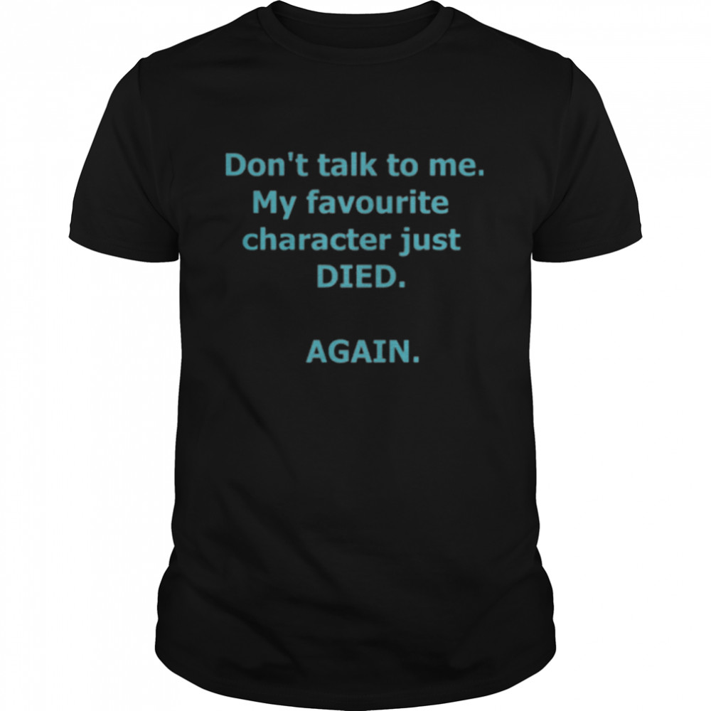 Dont Talk To Me Favourite Character Just Died Again shirt
