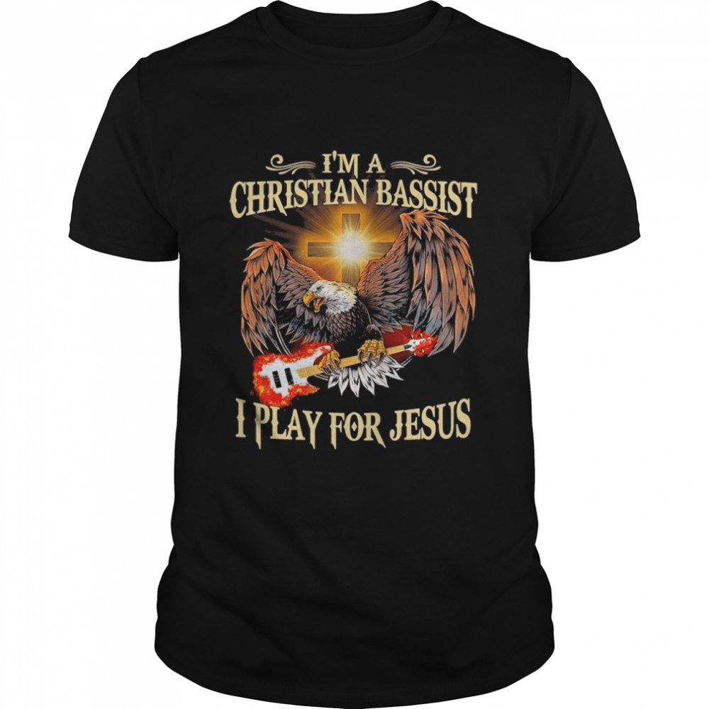Eagle and bass im a christian bassist I play for jesus shirt