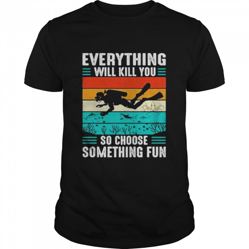 Everything will kill you so choose something fun vintage shirt