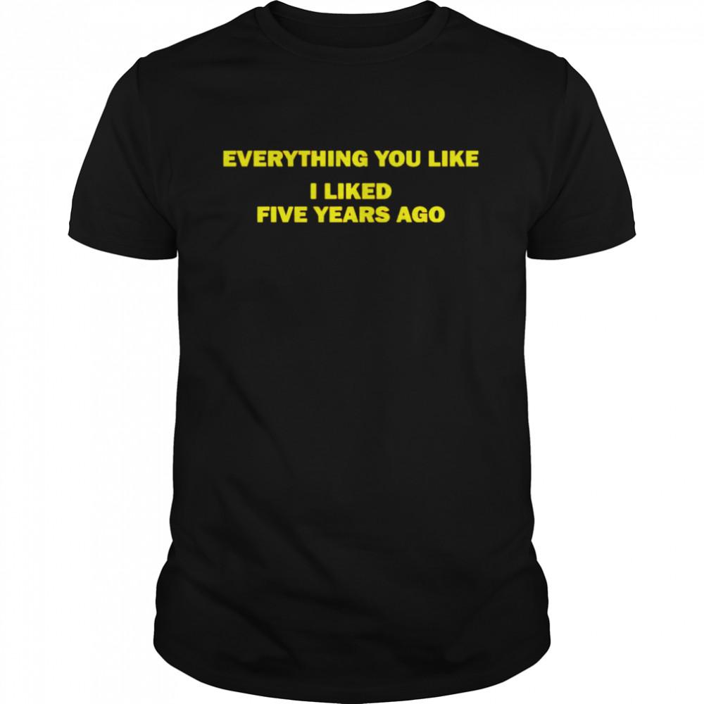 Everything you like I liked five years ago shirt