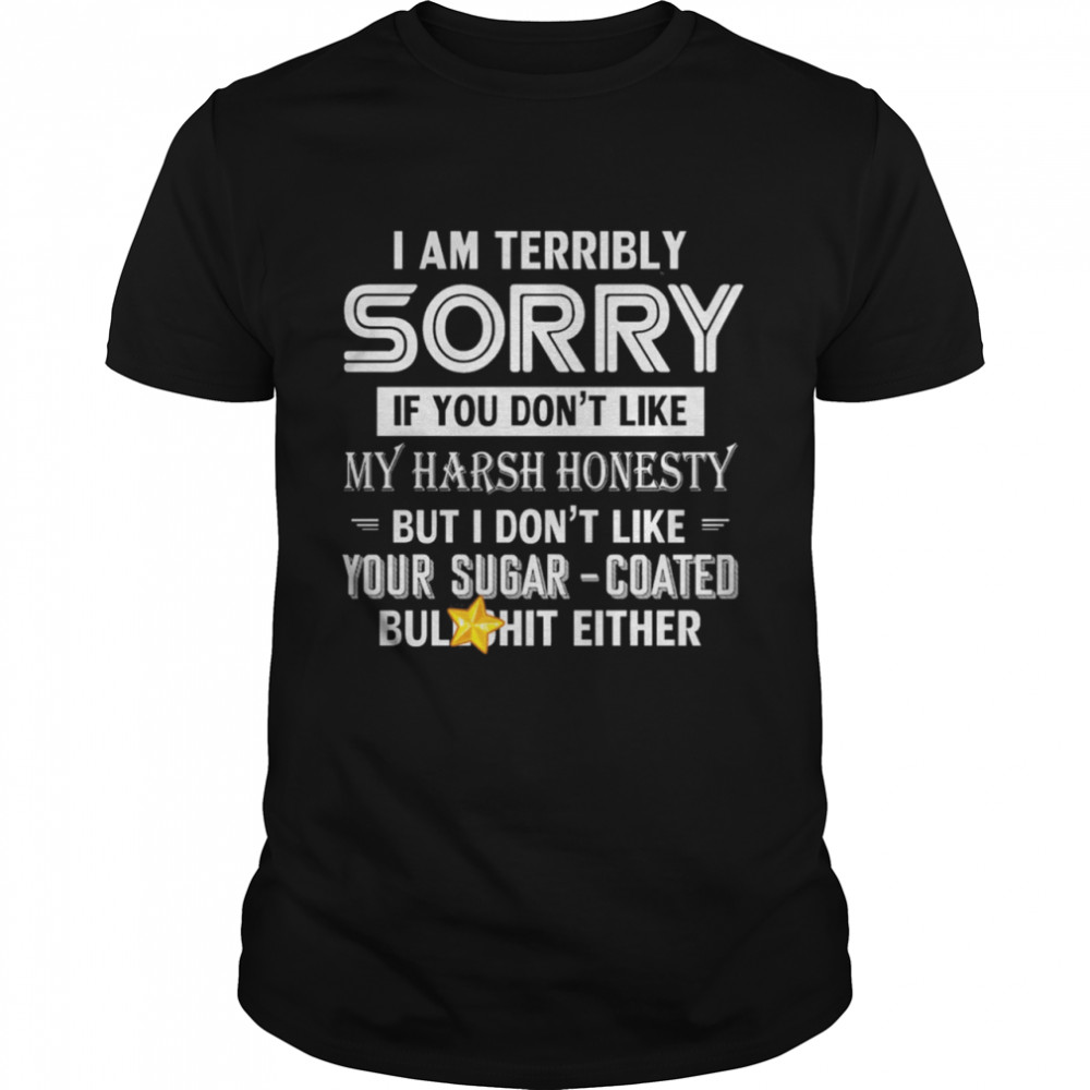 I Am Terribly Sorry If You Dont Like My Harsh Honesty But I Dont Like Your Sugar shirt