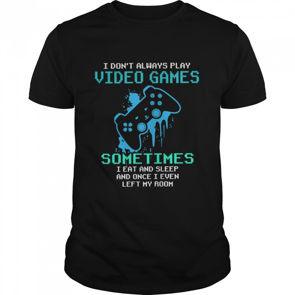 I Dont Always Play Video Games Sometimes I Eat And Sleep shirt
