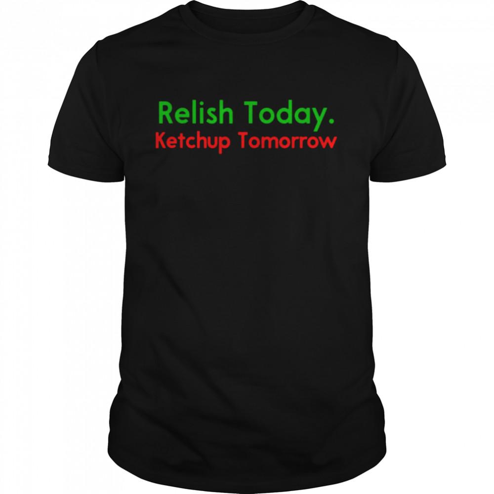 Relish Today Ketchup Tomorrow Saying shirt