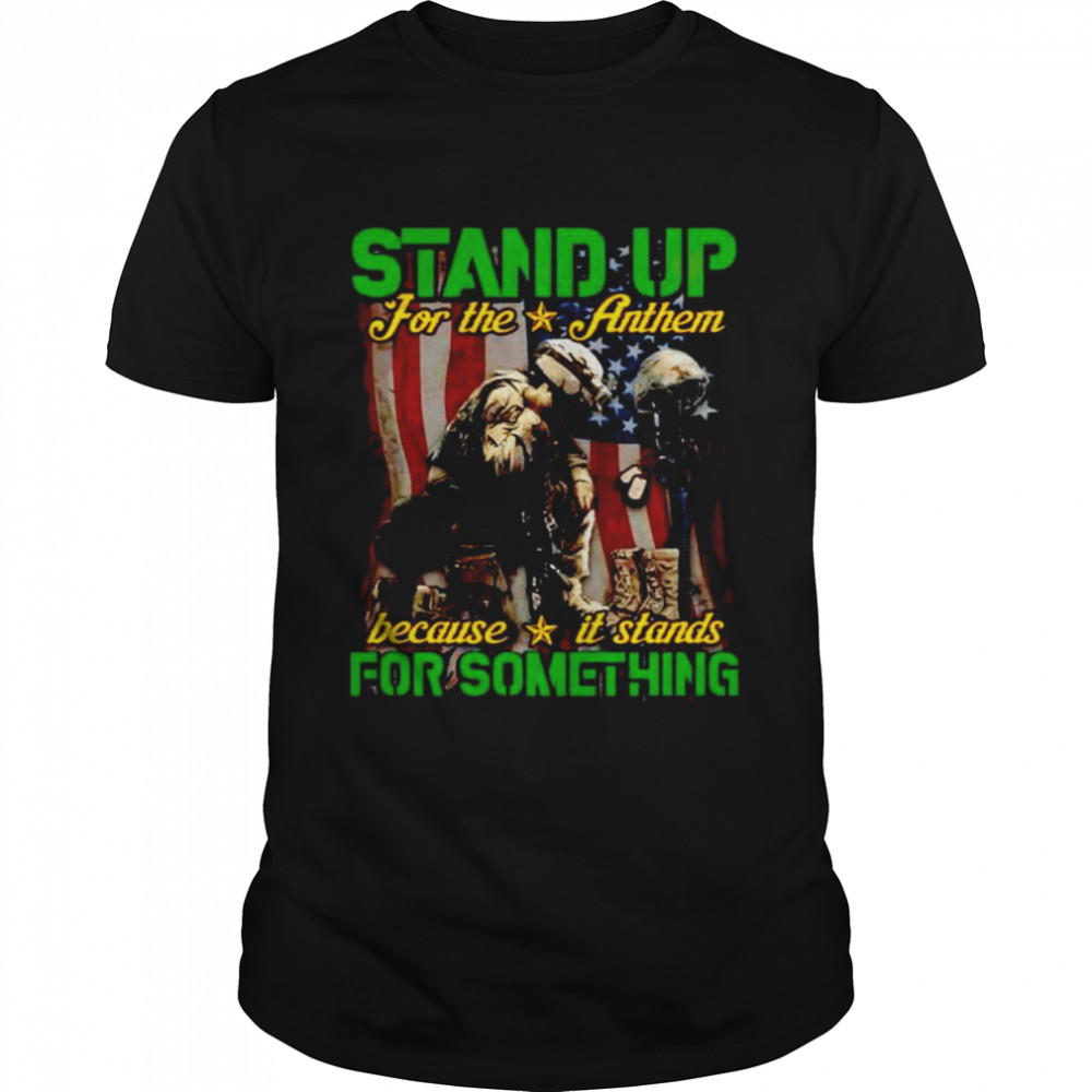 Stand up for the anthem because it stands for something shirt