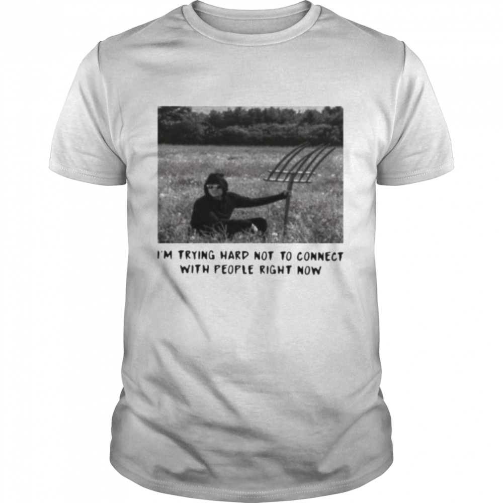 I'm trying hard not to connect with people right now shirt
