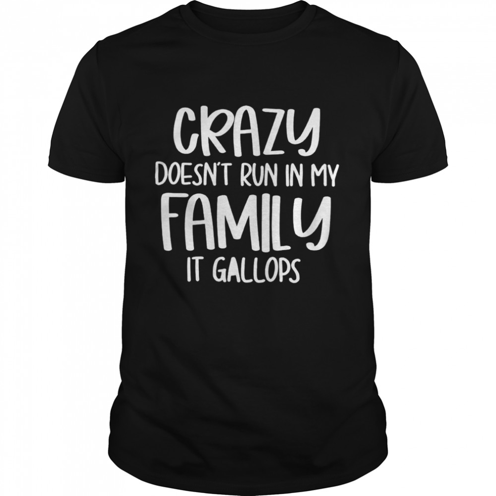 Crazy Doesn't Run In My Family It Gallops Shirt